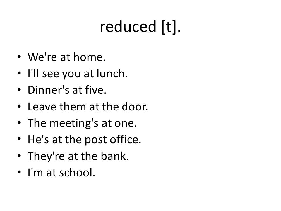 reduced [t]. We re at home. I ll see you at lunch. Dinner s at five.
